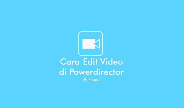 Cara Edit Video dengan Powerdirector di Android dan Laptop