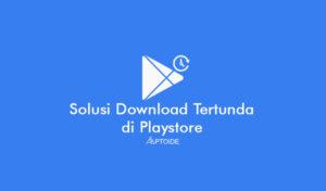 Penyebab dan Cara Mengatasi Download Tertunda di Playstore