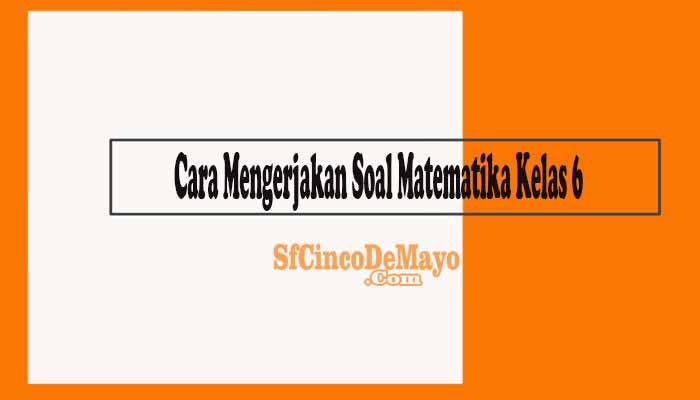 Cara Mengerjakan Soal Matematika Kelas 6