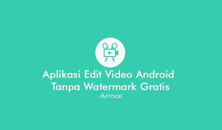aplikasi edit video android tanpa watermark gratis tanpa bayar