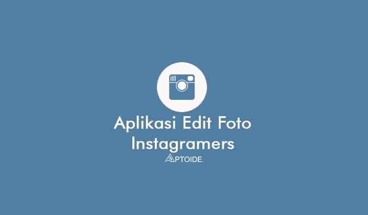 Aplikasi Edit Foto Instagramers Kekinian yang Aesthetic untuk Selebgram